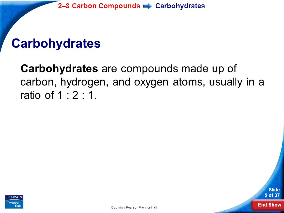End Show 2–3 Carbon Compounds Slide 2 of 37 Copyright Pearson Prentice Hall Carbohydrates Carbohydrates are compounds made up of carbon, hydrogen, and