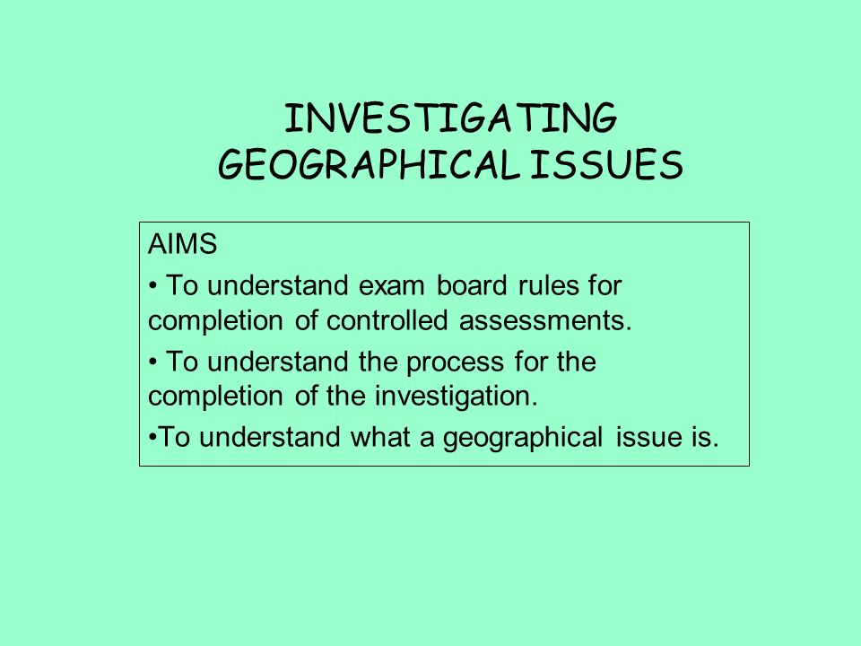 INVESTIGATING GEOGRAPHICAL ISSUES AIMS To understand exam board rules for completion of controlled assessments.