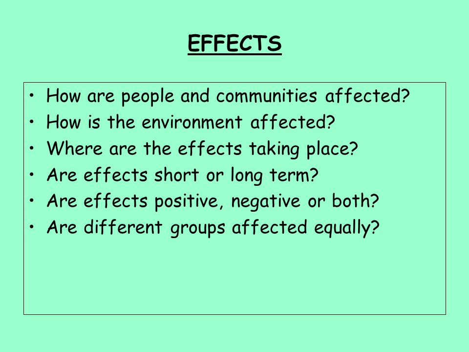 EFFECTS How are people and communities affected.How is the environment affected.