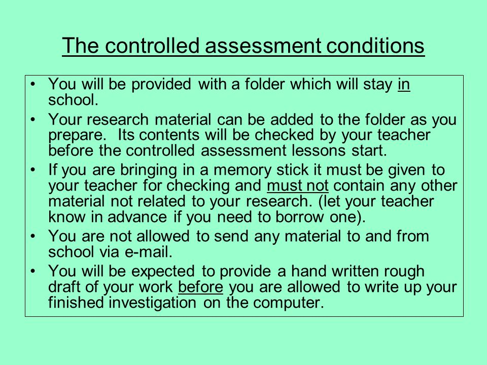 The controlled assessment conditions You will be provided with a folder which will stay in school. Your research material can be added to the folder a