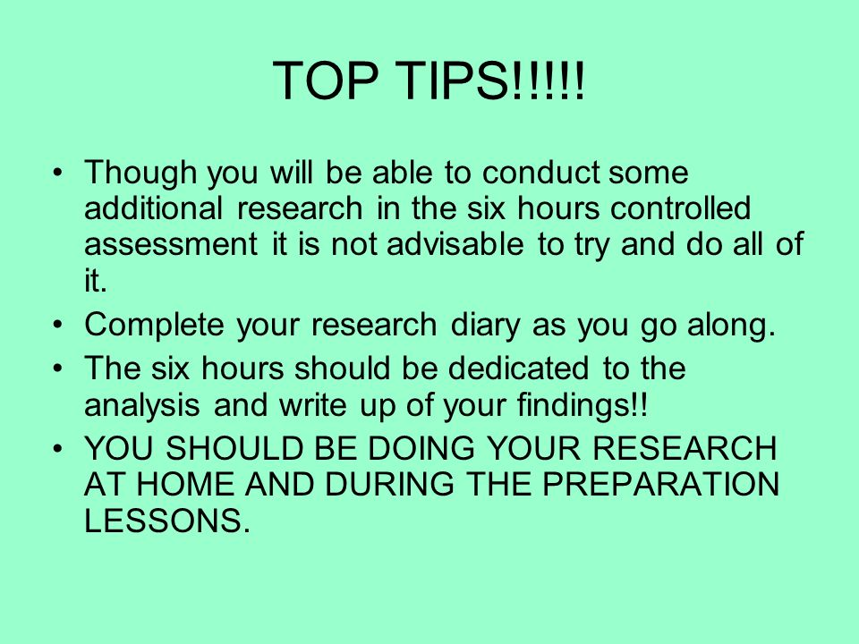 TOP TIPS!!!!! Though you will be able to conduct some additional research in the six hours controlled assessment it is not advisable to try and do all