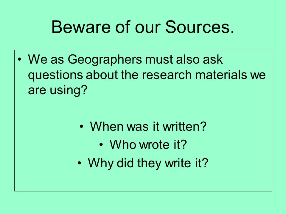 Beware of our Sources. We as Geographers must also ask questions about the research materials we are using? When was it written? Who wrote it? Why did