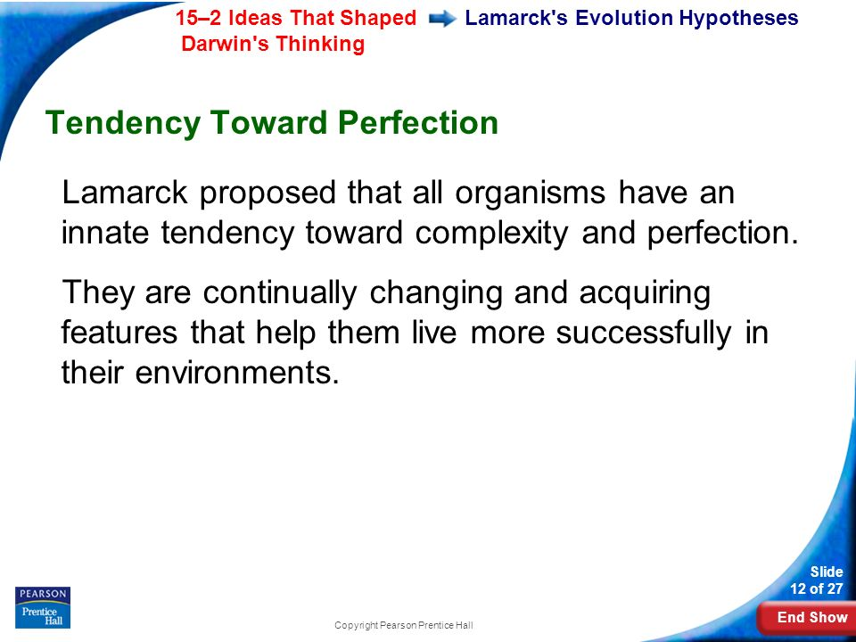 End Show 15–2 Ideas That Shaped Darwin s Thinking Slide 12 of 27 Copyright Pearson Prentice Hall Lamarck s Evolution Hypotheses Tendency Toward Perfection Lamarck proposed that all organisms have an innate tendency toward complexity and perfection.