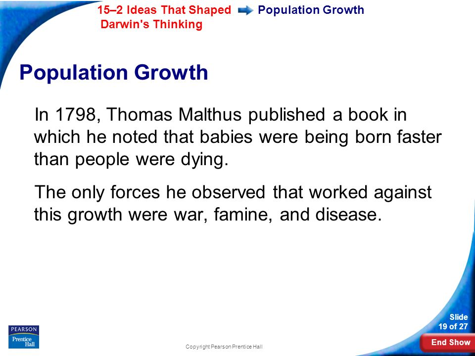 End Show 15–2 Ideas That Shaped Darwin s Thinking Slide 19 of 27 Copyright Pearson Prentice Hall Population Growth In 1798, Thomas Malthus published a book in which he noted that babies were being born faster than people were dying.