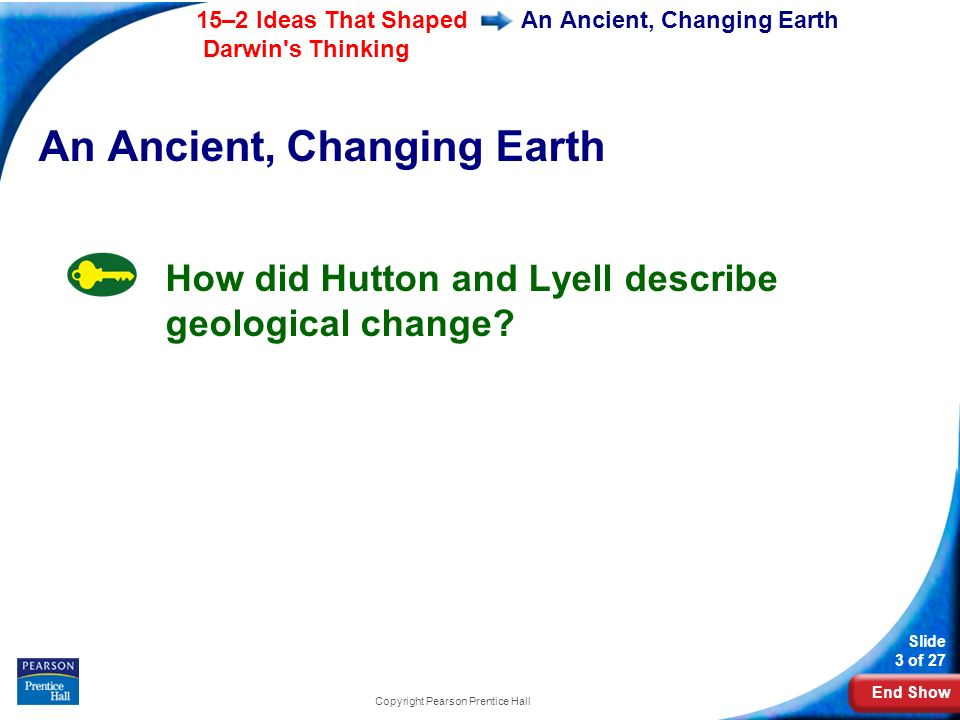 End Show 15–2 Ideas That Shaped Darwin s Thinking Slide 3 of 27 Copyright Pearson Prentice Hall An Ancient, Changing Earth How did Hutton and Lyell describe geological change?