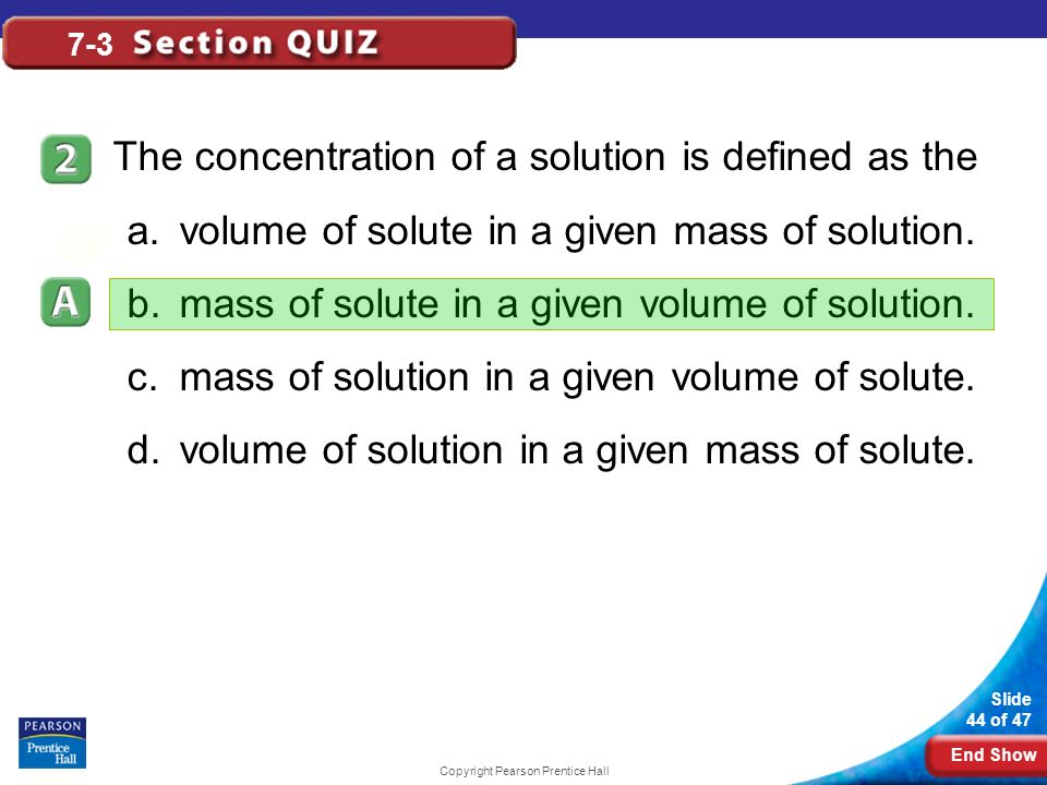 End Show Slide 44 of 47 Copyright Pearson Prentice Hall 7-3 The concentration of a solution is defined as the a.volume of solute in a given mass of so