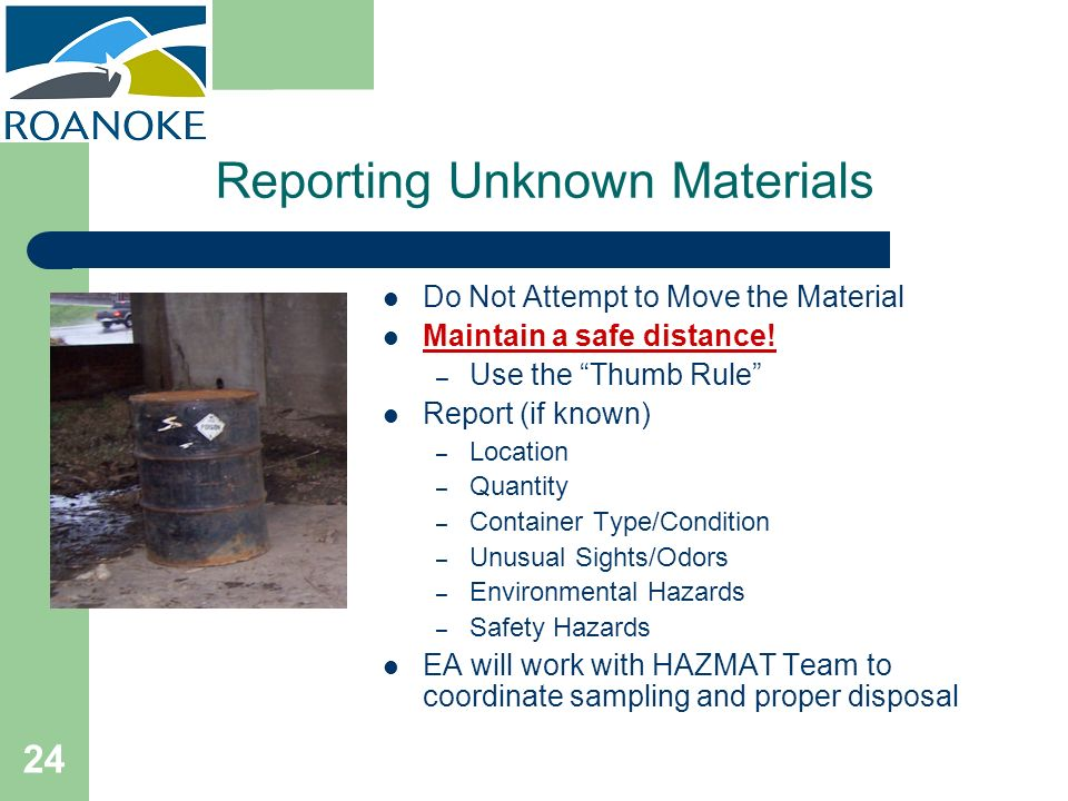 24 Reporting Unknown Materials Do Not Attempt to Move the Material Maintain a safe distance! – Use the Thumb Rule Report (if known) – Location – Quant