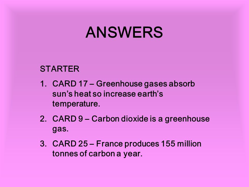 ANSWERS STARTER 1.CARD 17 – Greenhouse gases absorb suns heat so increase earths temperature.