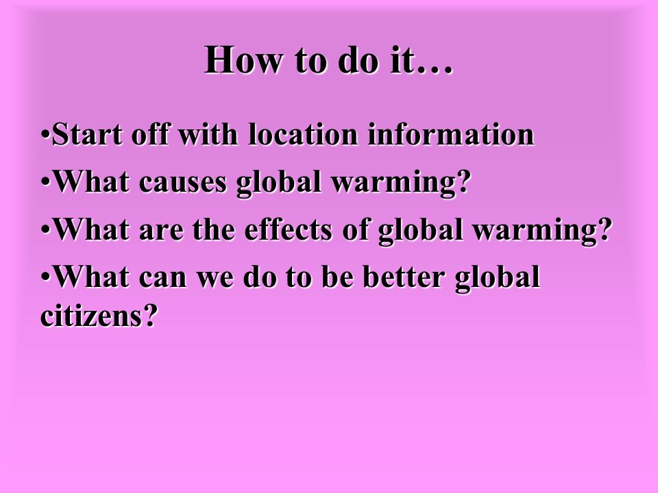 How to do it… Start off with location informationStart off with location information What causes global warming What causes global warming.