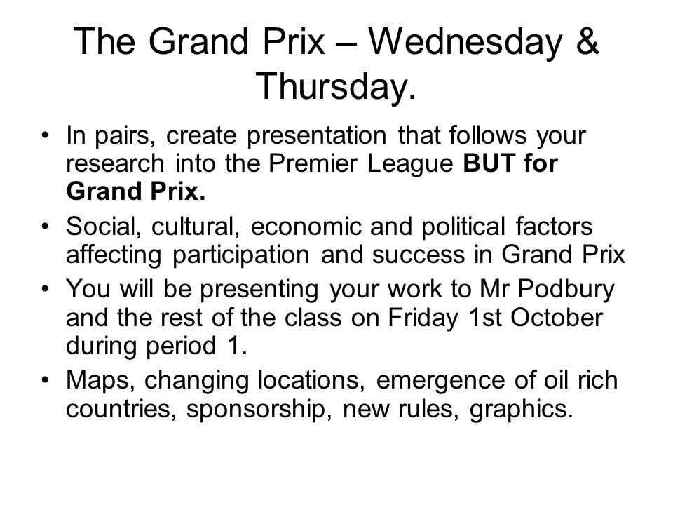 The Grand Prix – Wednesday & Thursday. In pairs, create presentation that follows your research into the Premier League BUT for Grand Prix. Social, cu