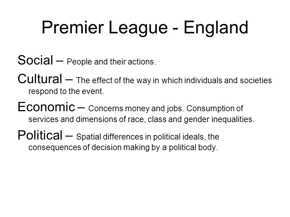 Premier League - England Social – People and their actions. Cultural – The effect of the way in which individuals and societies respond to the event.