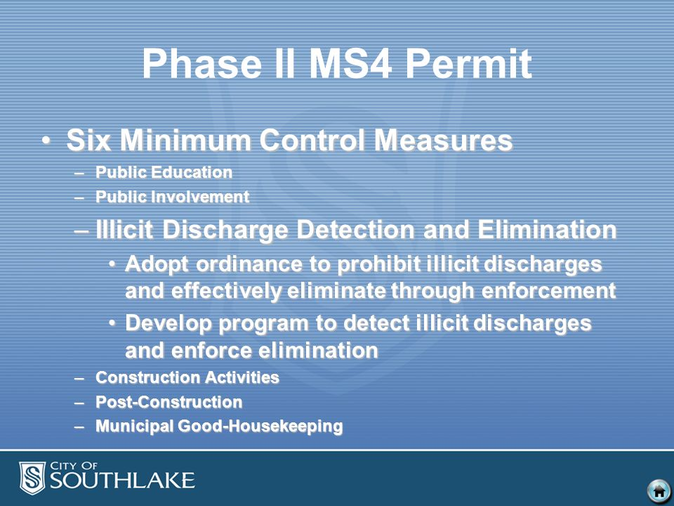 Phase II MS4 Permit Six Minimum Control MeasuresSix Minimum Control Measures –Public Education –Public Involvement –Illicit Discharge Detection and Elimination Adopt ordinance to prohibit illicit discharges and effectively eliminate through enforcementAdopt ordinance to prohibit illicit discharges and effectively eliminate through enforcement Develop program to detect illicit discharges and enforce eliminationDevelop program to detect illicit discharges and enforce elimination –Construction Activities –Post-Construction –Municipal Good-Housekeeping