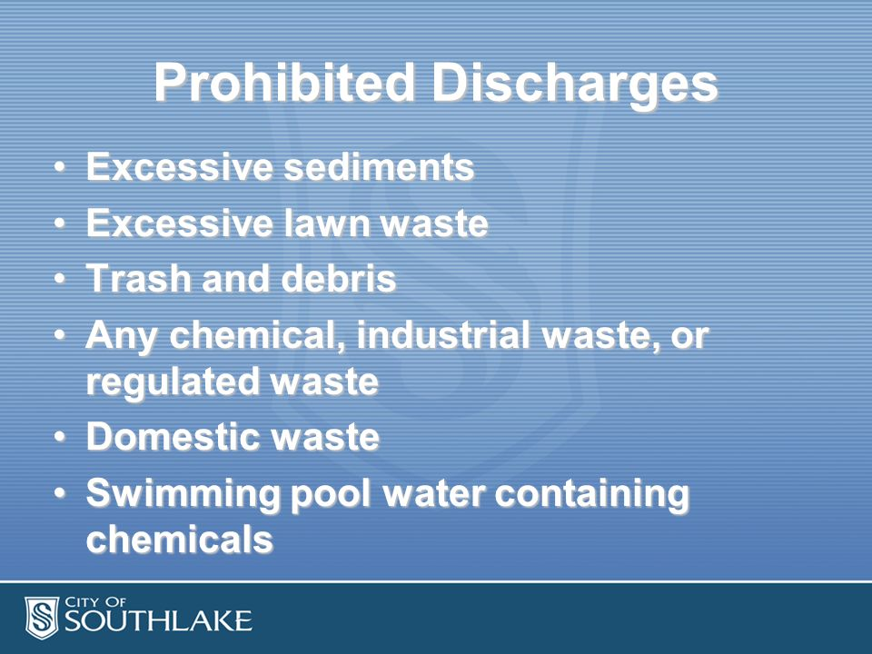 Prohibited Discharges Excessive sedimentsExcessive sediments Excessive lawn wasteExcessive lawn waste Trash and debrisTrash and debris Any chemical, industrial waste, or regulated wasteAny chemical, industrial waste, or regulated waste Domestic wasteDomestic waste Swimming pool water containing chemicalsSwimming pool water containing chemicals