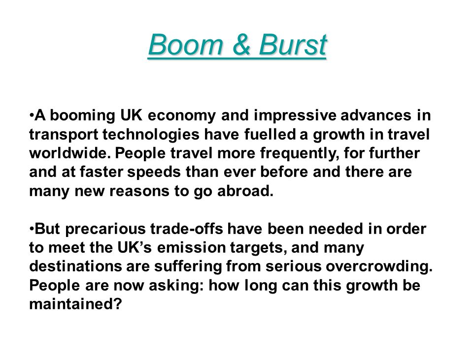 Boom & Burst Boom & Burst A booming UK economy and impressive advances in transport technologies have fuelled a growth in travel worldwide.