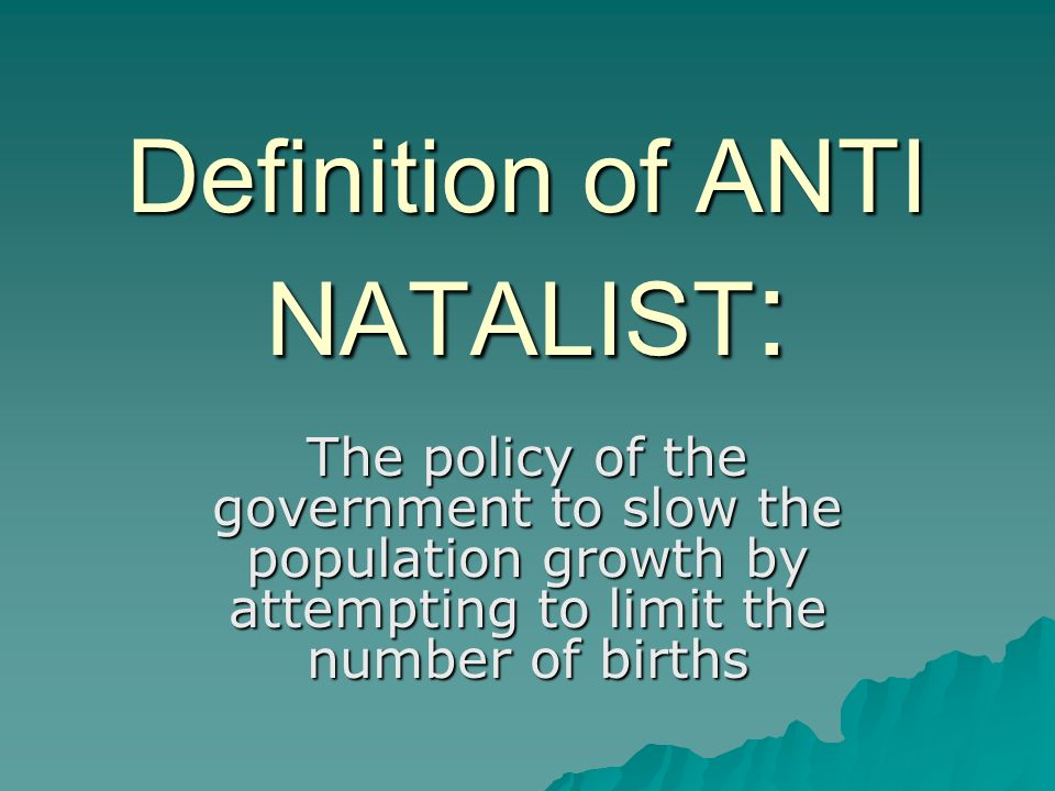 Definition of ANTI NATALIST : The policy of the government to slow the population growth by attempting to limit the number of births