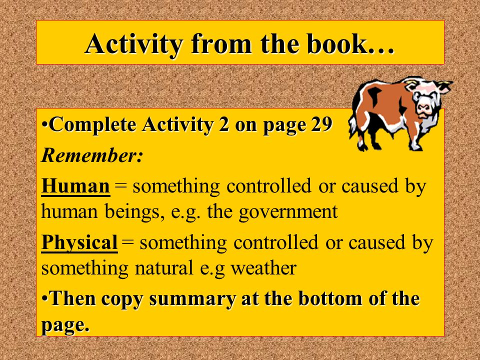 Activity from the book… Complete Activity 2 on page 29Complete Activity 2 on page 29 Remember: Human = something controlled or caused by human beings, e.g.