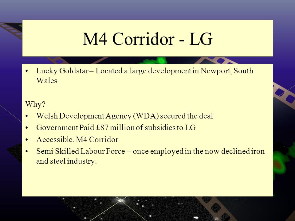M4 Corridor - LG Lucky Goldstar – Located a large development in Newport, South Wales Why? Welsh Development Agency (WDA) secured the deal Government