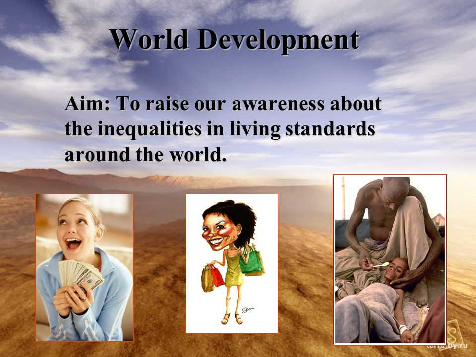 World Development Aim: To raise our awareness about the inequalities in living standards around the world.