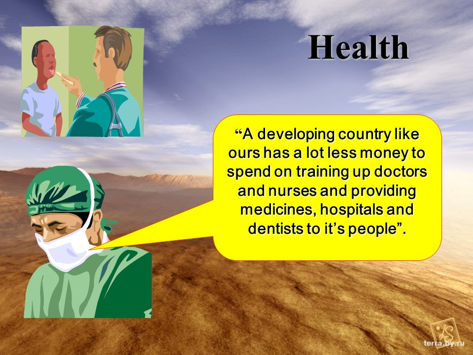 Health A developing country like ours has a lot less money to spend on training up doctors and nurses and providing medicines, hospitals and dentists to its people.