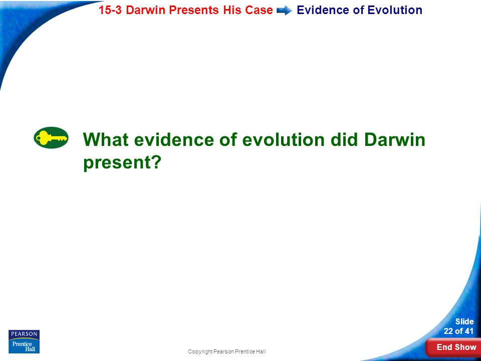 End Show 15-3 Darwin Presents His Case Slide 22 of 41 Copyright Pearson Prentice Hall Evidence of Evolution What evidence of evolution did Darwin pres