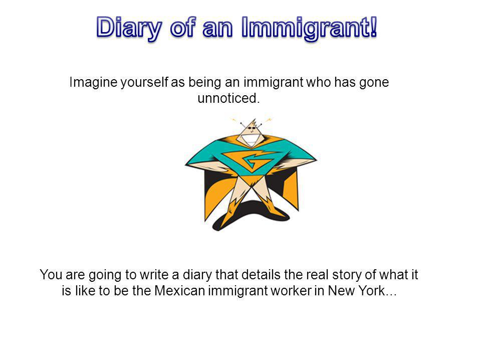 Imagine yourself as being an immigrant who has gone unnoticed. You are going to write a diary that details the real story of what it is like to be the