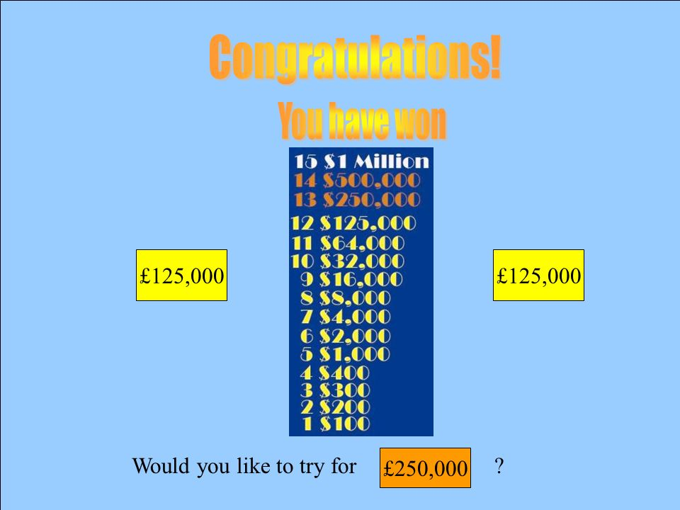 Would you like to try for £125,000 £64,000