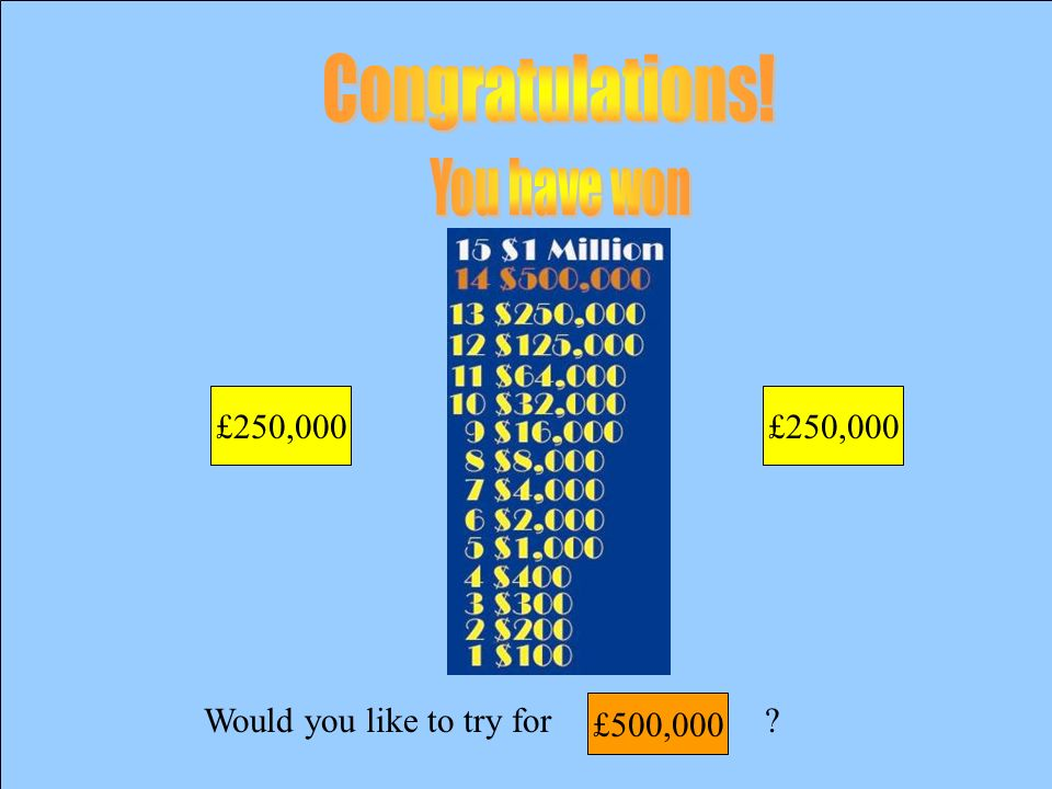 Would you like to try for £250,000 £125,000
