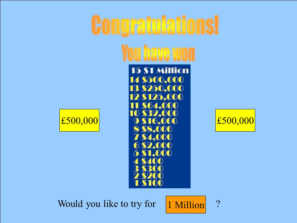 Would you like to try for £500,000 £250,000