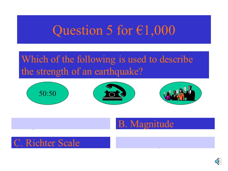 Question 4 for 500 What scale is used to indicate the strength of an earthquake? A. Rechter Scale D. MagnitudeC. Richter Scale B. Victor Scale 50:50