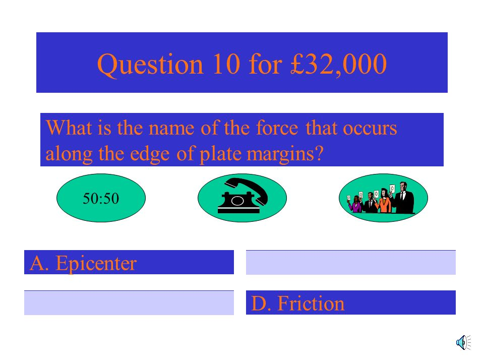 Question 9 for £16,000 Where do most earthquake occur? A. Above the earths crust D. Centre of tectonic platesC. In the centre of the earth B. Edge of