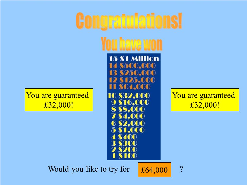 Would you like to try for? £32000 £16000
