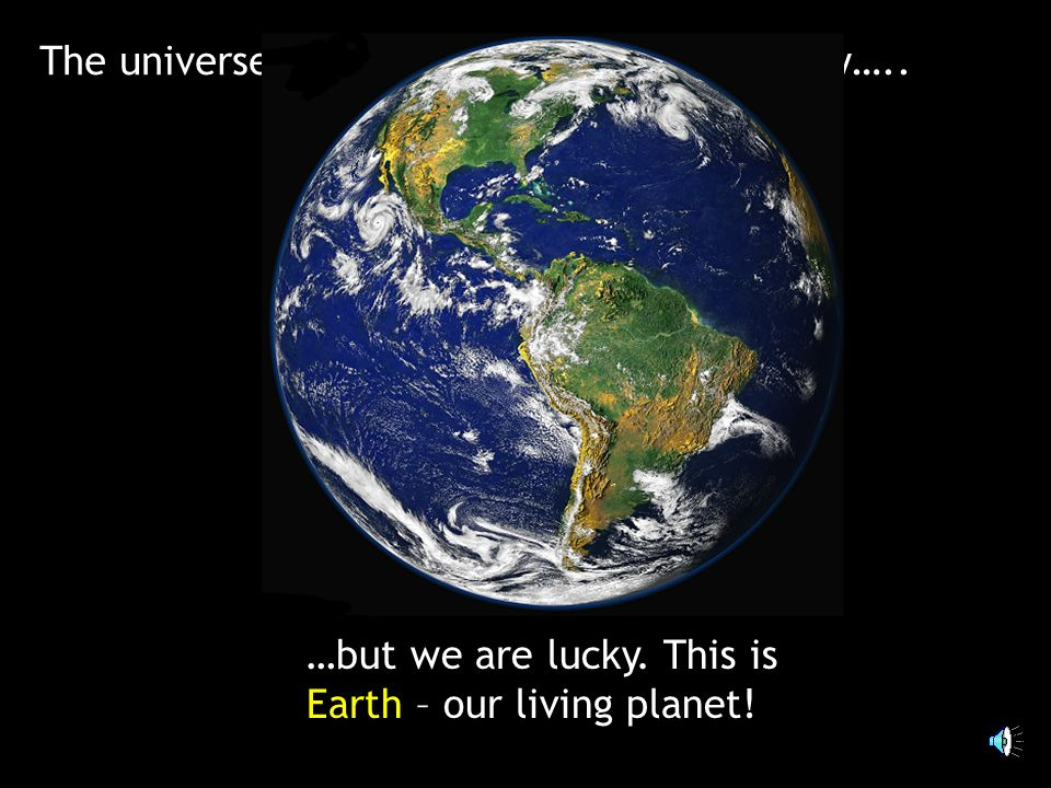 The universe is a big place - dark and empty….. …but we are lucky. This is Earth – our living planet!