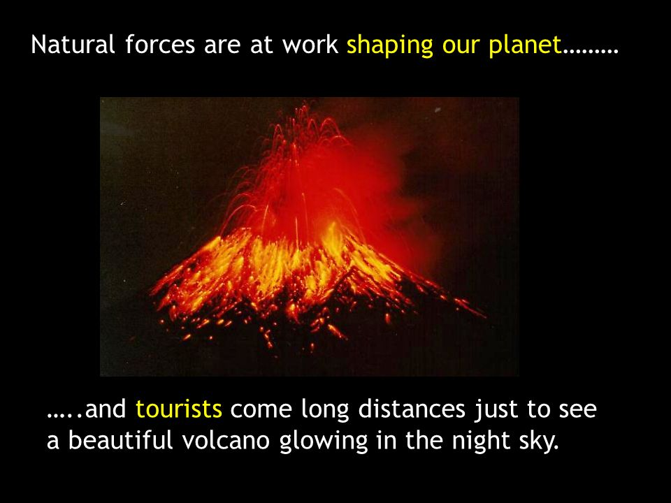 Natural forces are at work shaping our planet……… …..and tourists come long distances just to see a beautiful volcano glowing in the night sky.