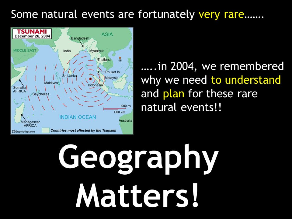 Some natural events are fortunately very rare……. …..in 2004, we remembered why we need to understand and plan for these rare natural events!! Geograph