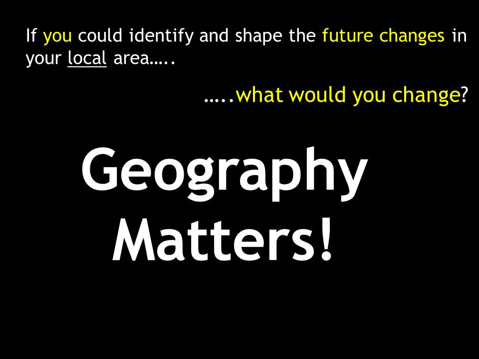 If you could identify and shape the future changes in your local area….. …..what would you change? Geography Matters!