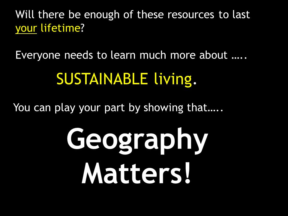 Will there be enough of these resources to last your lifetime? Everyone needs to learn much more about ….. Geography Matters! SUSTAINABLE living. You