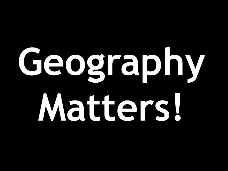 Geography Matters!