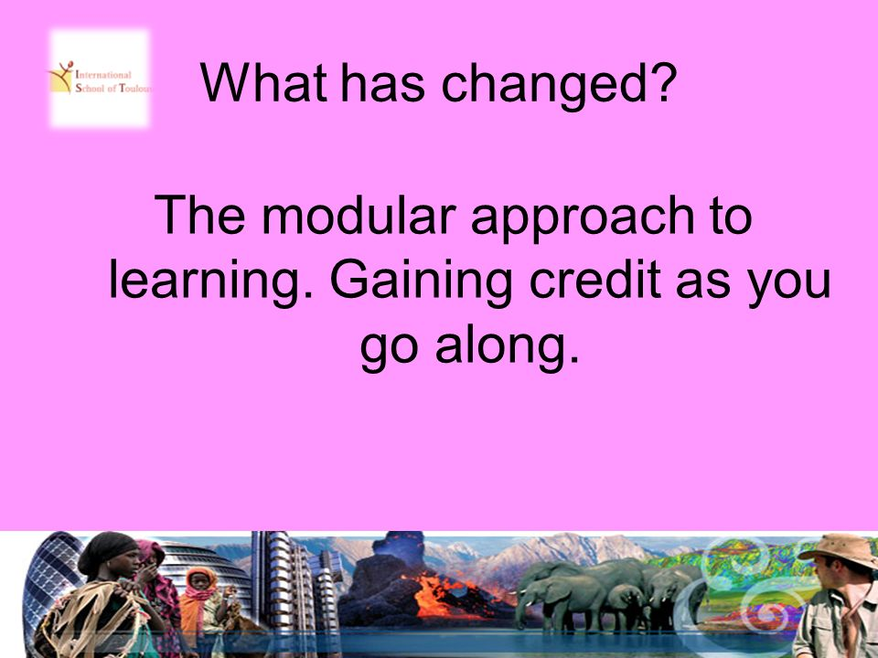 What has changed The modular approach to learning. Gaining credit as you go along.