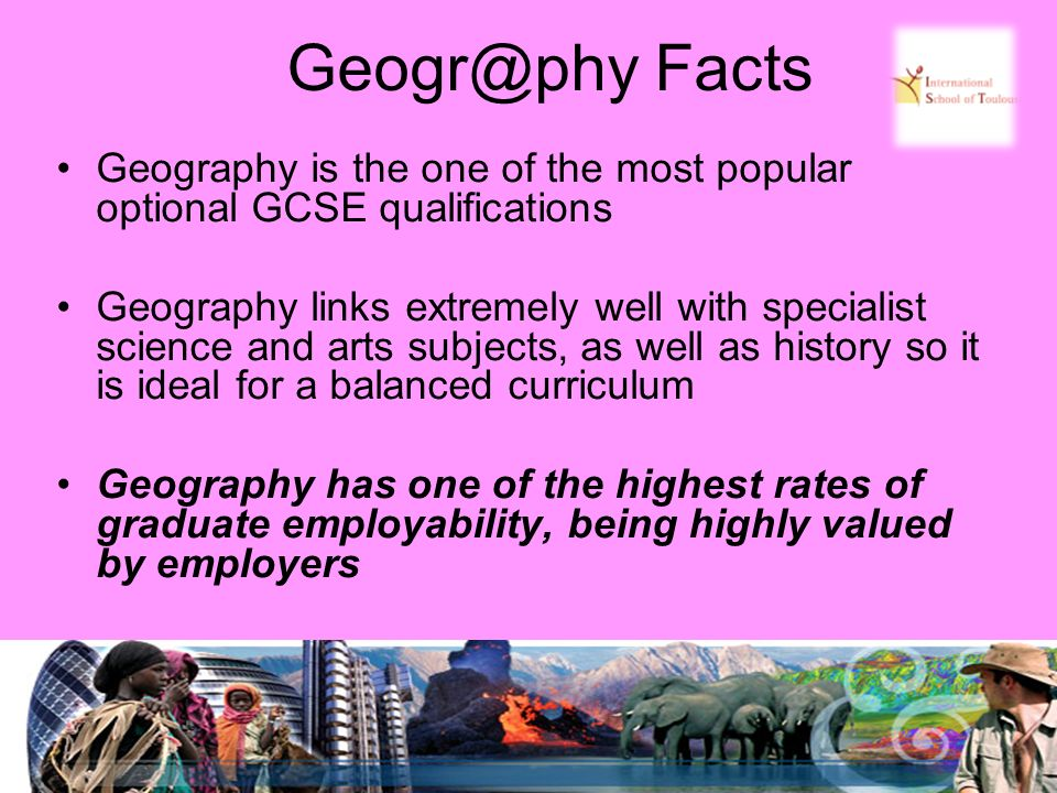 Geogr@phy Facts Geography is the one of the most popular optional GCSE qualifications Geography links extremely well with specialist science and arts subjects, as well as history so it is ideal for a balanced curriculum Geography has one of the highest rates of graduate employability, being highly valued by employers
