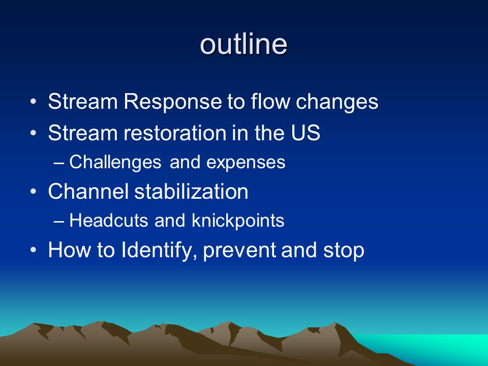 outline Stream Response to flow changes Stream restoration in the US –Challenges and expenses Channel stabilization –Headcuts and knickpoints How to I