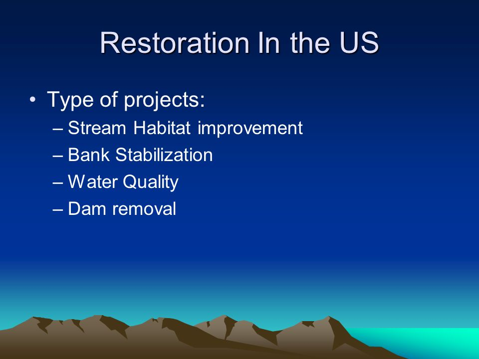 Restoration In the US Type of projects: –Stream Habitat improvement –Bank Stabilization –Water Quality –Dam removal