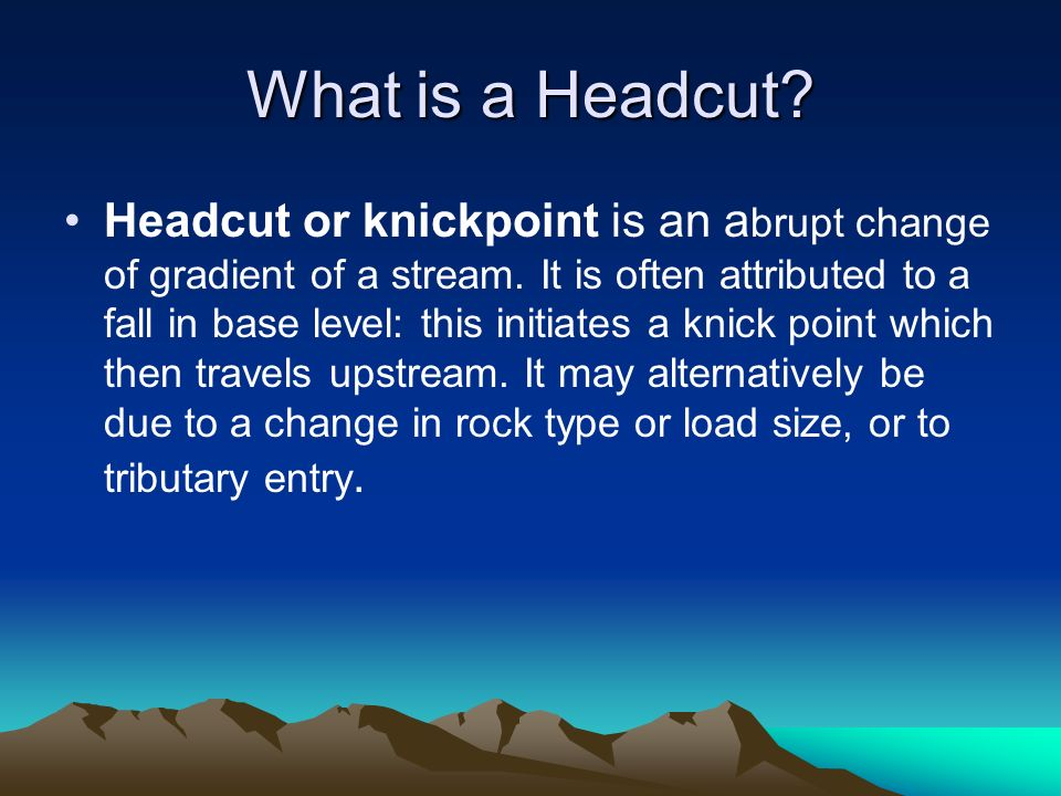 What is a Headcut? Headcut or knickpoint is an a brupt change of gradient of a stream. It is often attributed to a fall in base level: this initiates