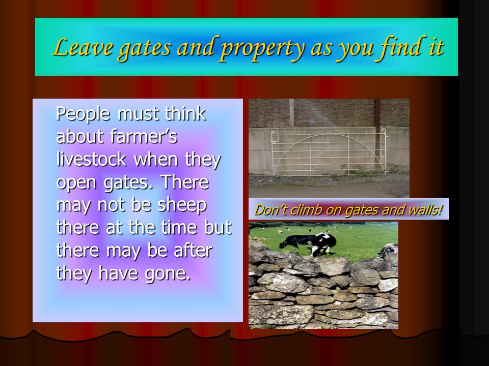Leave gates and property as you find it People must think about farmers livestock when they open gates. There may not be sheep there at the time but t