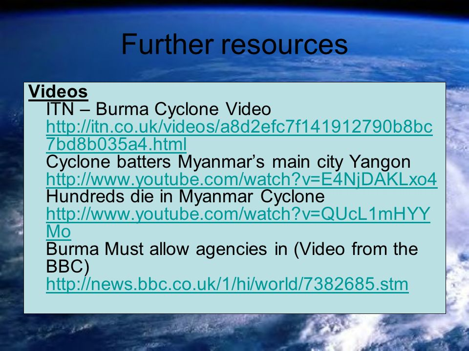 Further resources Videos ITN – Burma Cyclone Video http://itn.co.uk/videos/a8d2efc7f141912790b8bc 7bd8b035a4.html Cyclone batters Myanmars main city Y