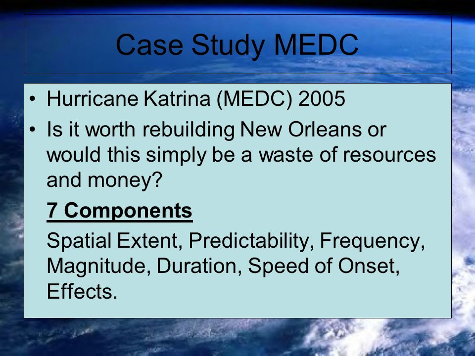 Case Study MEDC Hurricane Katrina (MEDC) 2005 Is it worth rebuilding New Orleans or would this simply be a waste of resources and money? 7 Components
