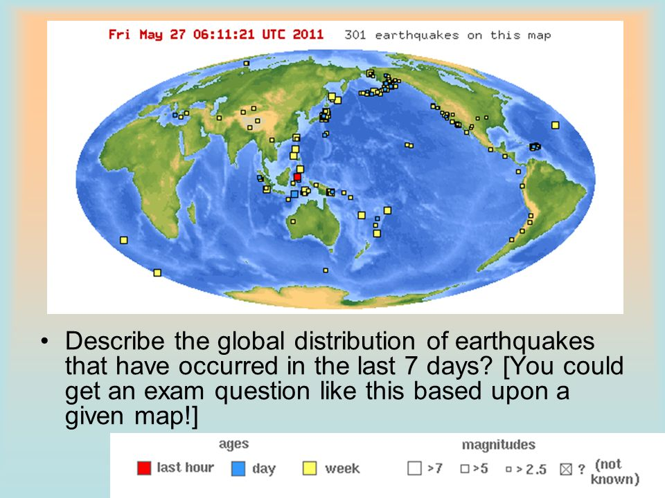 Describe the global distribution of earthquakes that have occurred in the last 7 days? [You could get an exam question like this based upon a given ma