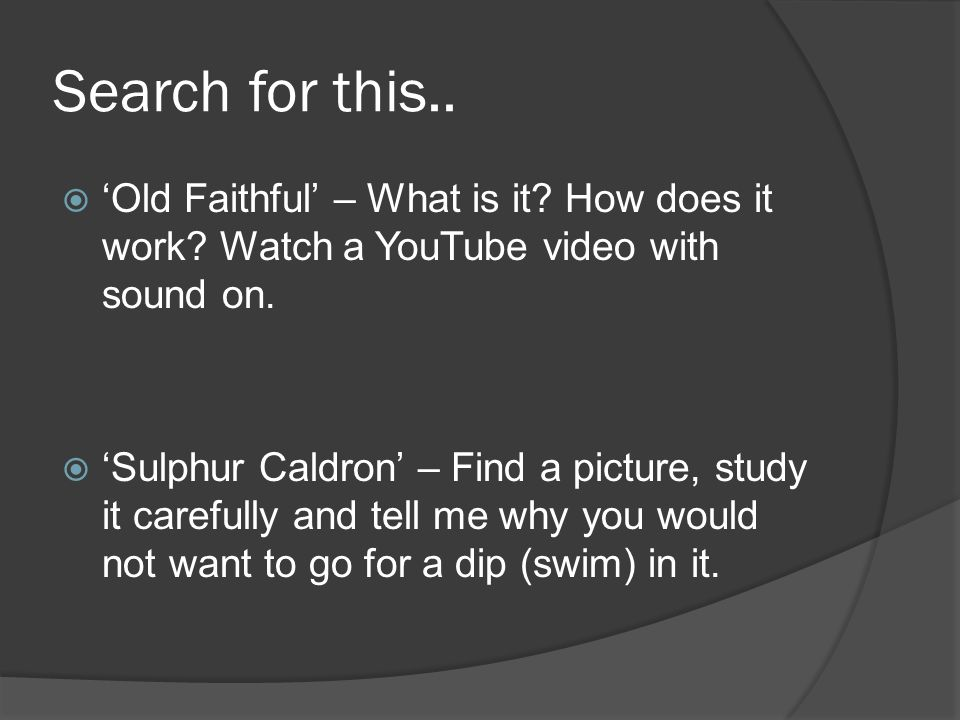 Search for this.. Old Faithful – What is it? How does it work? Watch a YouTube video with sound on. Sulphur Caldron – Find a picture, study it careful