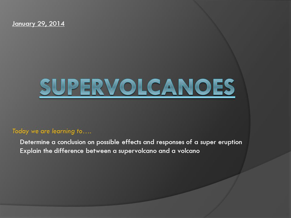 Determine a conclusion on possible effects and responses of a super eruption Explain the difference between a supervolcano and a volcano Today we are