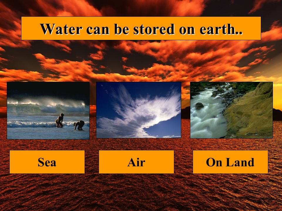 Water can be stored on earth.. SeaAirOn Land