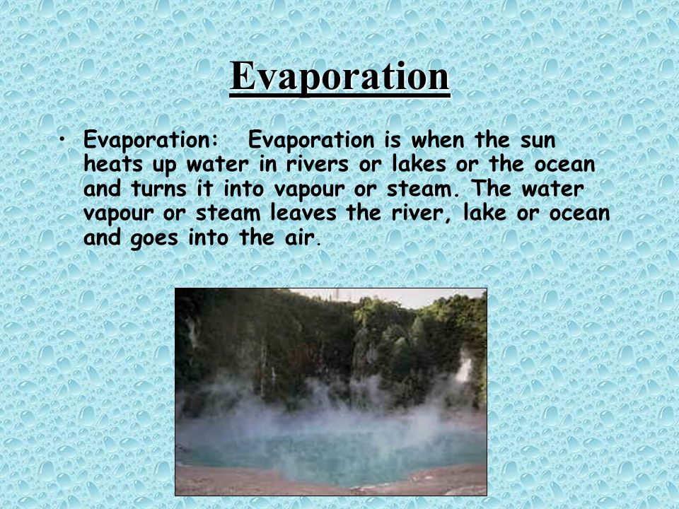 Evaporation Evaporation: Evaporation is when the sun heats up water in rivers or lakes or the ocean and turns it into vapour or steam. The water vapou